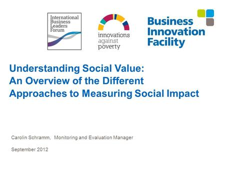 Understanding Social Value: An Overview of the Different Approaches to Measuring Social Impact Carolin Schramm, Monitoring and Evaluation Manager September.