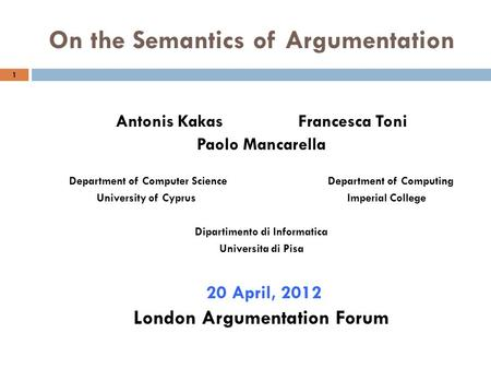On the Semantics of Argumentation 1 Antonis Kakas Francesca Toni Paolo Mancarella Department of Computer Science Department of Computing University of.