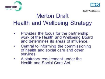 Merton Draft Health and Wellbeing Strategy Provides the focus for the partnership work of the Health and Wellbeing Board and determines its areas of influence.