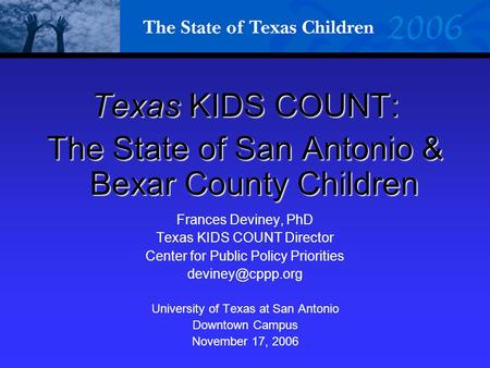 Texas KIDS COUNT: The State of San Antonio & Bexar County Children Frances Deviney, PhD Texas KIDS COUNT Director Center for Public Policy Priorities