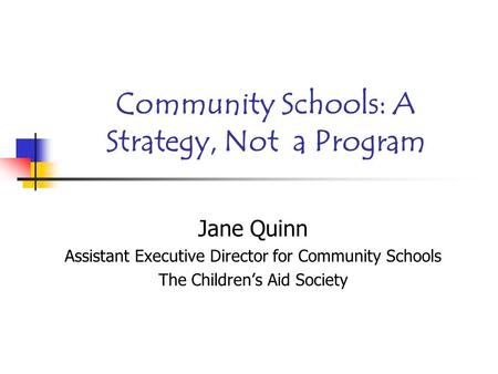 Community Schools: A Strategy, Not a Program Jane Quinn Assistant Executive Director for Community Schools The Children's Aid Society.