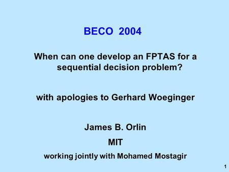 1 BECO 2004 When can one develop an FPTAS for a sequential decision problem? with apologies to Gerhard Woeginger James B. Orlin MIT working jointly with.
