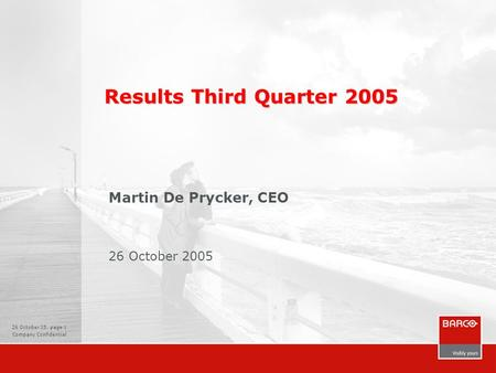 26 October 05, page 1 Company Confidential Results Third Quarter 2005 Martin De Prycker, CEO 26 October 2005.
