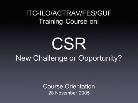 ITC-ILO/ACTRAV/FES/GUF Training Course on: CSR New Challenge or Opportunity? Course Orientation 28 November 2005.