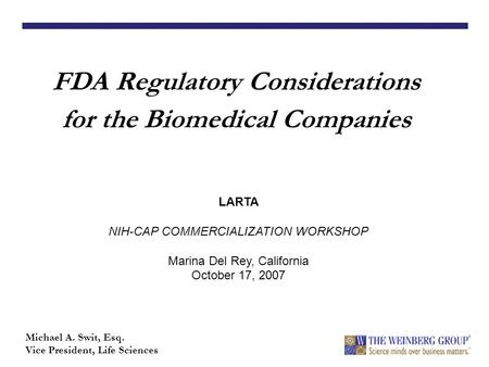 FDA Regulatory Considerations for the Biomedical Companies Michael A. Swit, Esq. Vice President, Life Sciences LARTA NIH-CAP COMMERCIALIZATION WORKSHOP.