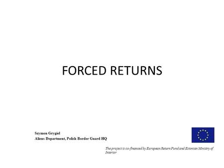 FORCED RETURNS Szymon Grygiel Aliens Department, Polish Border Guard HQ The project is co-financed by European Return Fund and Estonian Ministry of Interior.