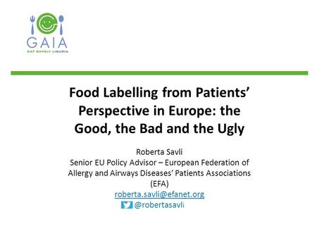 Food Labelling from Patients' Perspective in Europe: the Good, the Bad and the Ugly Roberta Savli Senior EU Policy Advisor – European Federation of Allergy.