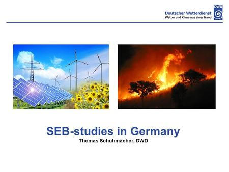 SEB-studies in Germany Thomas Schuhmacher, DWD. Content  Current stage of proceeding of DWD SEB-study on the value of meteorological information for.