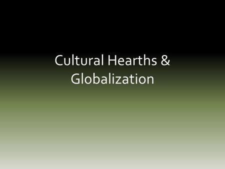 Cultural Hearths & Globalization. Bell Ringer What does the term Globalization mean to you?