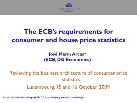 The ECB's requirements for consumer and house price statistics José Marín Arcas* (ECB, DG Economics) Reviewing the business architecture of consumer price.