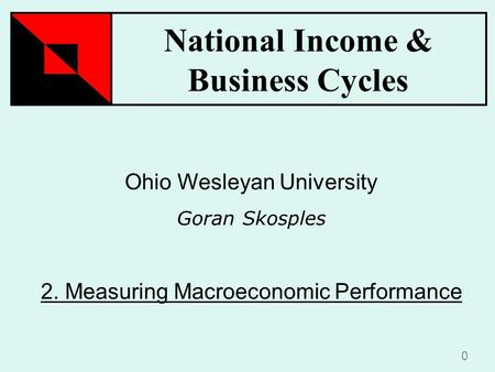 National Income & Business Cycles 0 Ohio Wesleyan University Goran Skosples 2. Measuring Macroeconomic Performance.