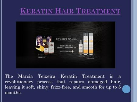 K ERATIN H AIR T REATMENT K ERATIN H AIR T REATMENT The Marcia Teixeira Keratin Treatment is a revolutionary process that repairs damaged hair, leaving.