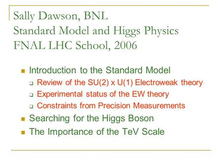 Sally Dawson, BNL Standard Model and Higgs Physics FNAL LHC School, 2006 Introduction to the Standard Model  Review of the SU(2) x U(1) Electroweak theory.