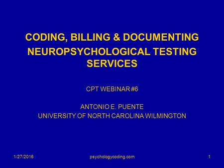 CODING, BILLING & DOCUMENTING NEUROPSYCHOLOGICAL TESTING SERVICES CPT WEBINAR #6 ANTONIO E. PUENTE UNIVERSITY OF NORTH CAROLINA WILMINGTON 1/27/20161psychologycoding.com.