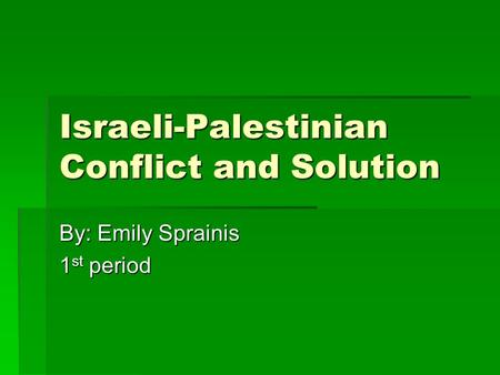 Israeli-Palestinian Conflict and Solution By: Emily Sprainis 1 st period.