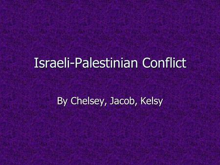 Israeli-Palestinian Conflict By Chelsey, Jacob, Kelsy.