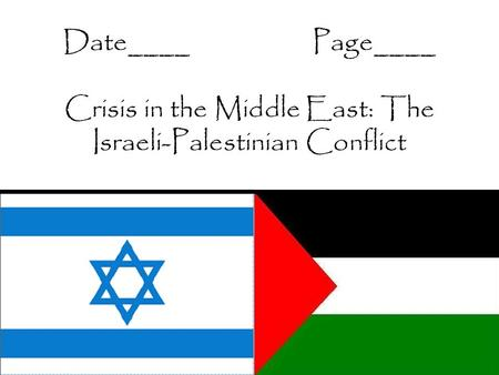 Date____Page____ Crisis in the Middle East: The Israeli-Palestinian Conflict.