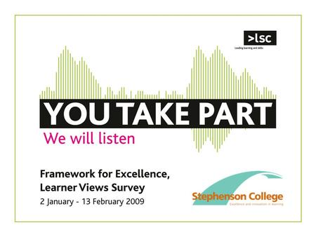 1.Stephenson College is taking part in the Learner Views Survey in early 2009. –It's part of the Framework for Excellence, which establishes how well.