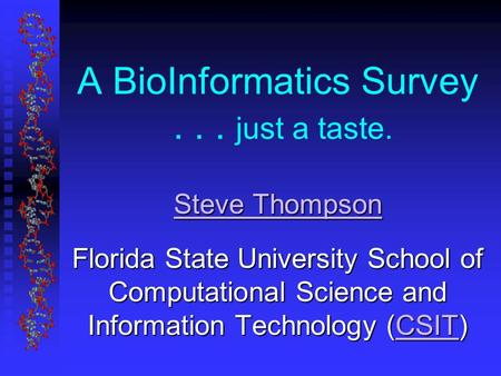 A BioInformatics Survey... just a taste. Steve Thompson Steve Thompson Florida State University School of Computational Science and Information Technology.