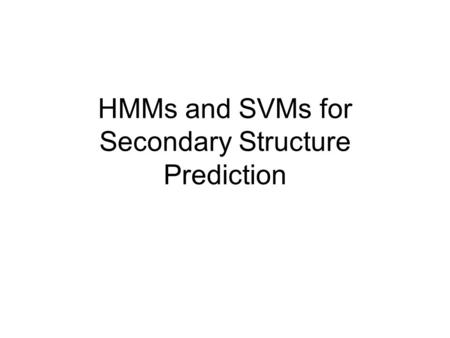 HMMs and SVMs for Secondary Structure Prediction.