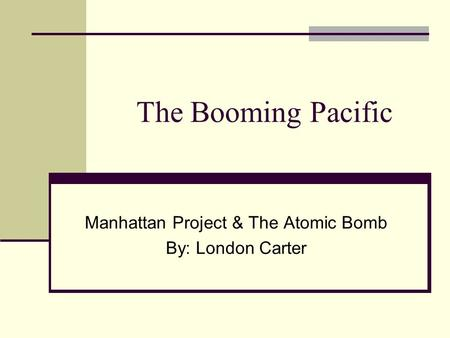 The Booming Pacific Manhattan Project & The Atomic Bomb By: London Carter.