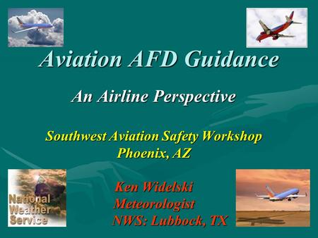 Aviation AFD Guidance An Airline Perspective Southwest Aviation Safety Workshop Phoenix, AZ Ken Widelski Meteorologist NWS: Lubbock, TX NWS: Lubbock, TX.