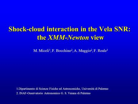 Shock-cloud interaction in the Vela SNR: the XMM-Newton view M. Miceli 1, F. Bocchino 2, A. Maggio 2, F. Reale 1 1.Dipartimento di Scienze Fisiche ed Astronomiche,