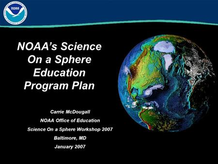 NOAA's Science On a Sphere Education Program Plan Carrie McDougall NOAA Office of Education Science On a Sphere Workshop 2007 Baltimore, MD January 2007.