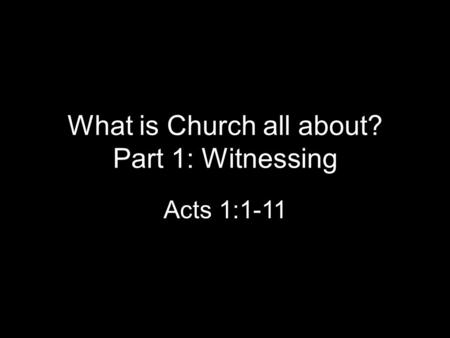 What is Church all about? Part 1: Witnessing Acts 1:1-11.