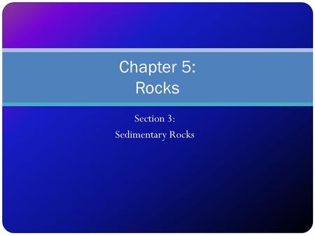 Section 3: Sedimentary Rocks Chapter 5: Rocks. Objectives After completing the lesson, students will be able to... Describe how sedimentary rocks form;