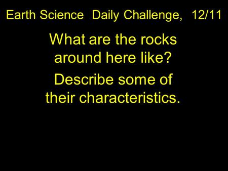 Earth Science Daily Challenge, 12/11 What are the rocks around here like? Describe some of their characteristics.