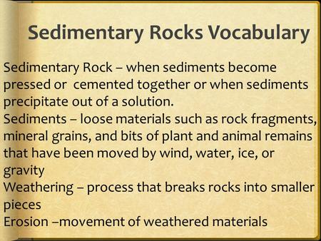 Sedimentary Rocks Vocabulary Sedimentary Rock – when sediments become pressed or cemented together or when sediments precipitate out of a solution. Sediments.