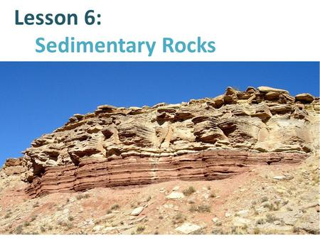 Lesson 6: Sedimentary Rocks. Sedimentary rocks are formed through the process of sedimentation. Sedimentation is the process by which minerals and organic.
