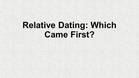 Relative Dating: Which Came First?. What is relative dating? It is determining the age of a rock or fossils based upon the rocks or fossils around the.