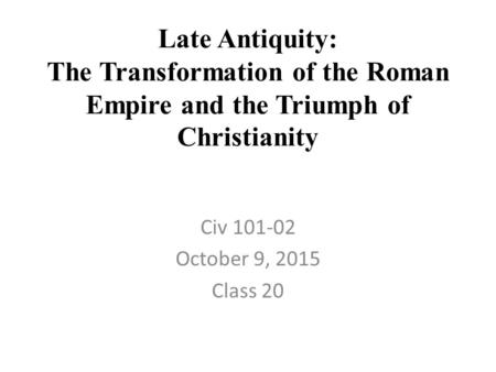 Late Antiquity: The Transformation of the Roman Empire and the Triumph of Christianity Civ 101-02 October 9, 2015 Class 20.