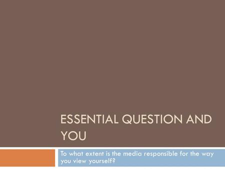 ESSENTIAL QUESTION AND YOU To what extent is the media responsible for the way you view yourself?