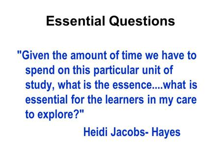 Essential Questions Given the amount of time we have to spend on this particular unit of study, what is the essence....what is essential for the learners.