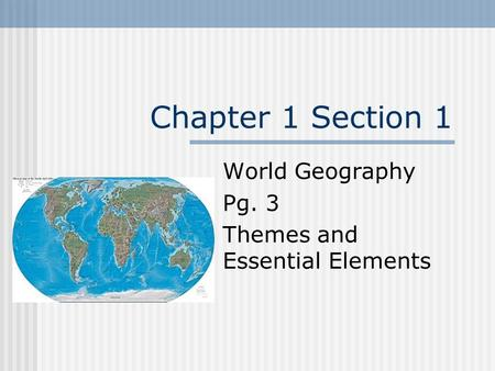 Chapter 1 Section 1 World Geography Pg. 3 Themes and Essential Elements.