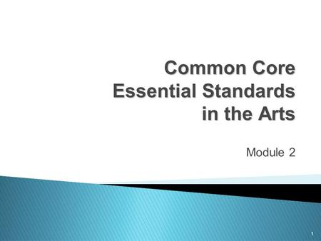 1 Common Core Essential Standards in the Arts Module 2.