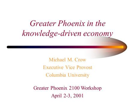 Michael M. Crow Executive Vice Provost Columbia University Greater Phoenix in the knowledge-driven economy Greater Phoenix 2100 Workshop April 2-3, 2001.