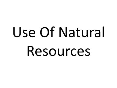 Use Of Natural Resources. Resources The Earth has a wide range of natural resources that are essential for our day-to-day life. Some natural resources.