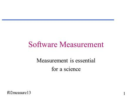 F02measure13 1 Software Measurement Measurement is essential for a science.