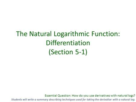 Essential Question: How do you use derivatives with natural logs? Students will write a summary describing techniques used for taking the derivative with.