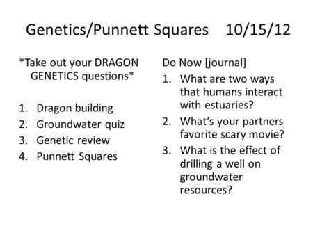 Genetics/Punnett Squares10/15/12 *Take out your DRAGON GENETICS questions* 1.Dragon building 2.Groundwater quiz 3.Genetic review 4.Punnett Squares Do Now.