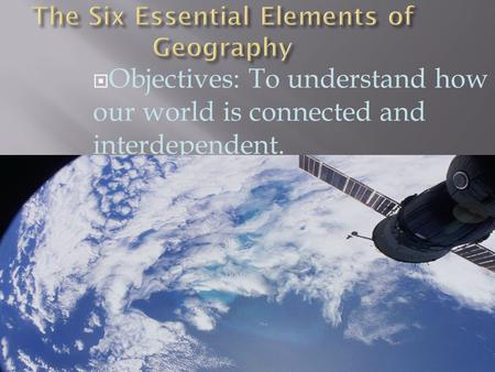  Objectives: To understand how our world is connected and interdependent.