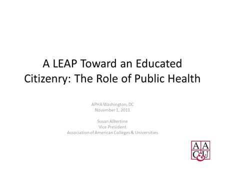 A LEAP Toward an Educated Citizenry: The Role of Public Health APHA Washington, DC November 1, 2011 Susan Albertine Vice President Association of American.