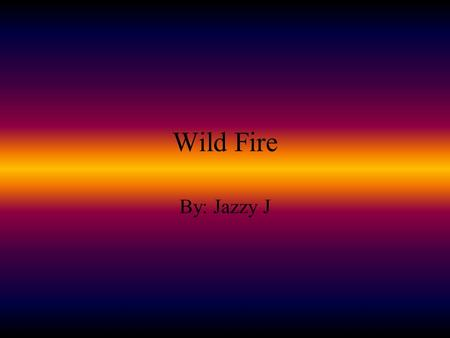 Wild Fire By: Jazzy J. Preparations For a Wild Fire Learn about the history of wildfire in your area Determine your community's ability to respond to.