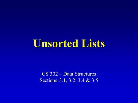 Unsorted Lists CS 302 – Data Structures Sections 3.1, 3.2, 3.4 & 3.5.