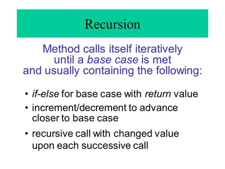 Recursion Method calls itself iteratively until a base case is met and usually containing the following: if-else for base case with return value increment/decrement.