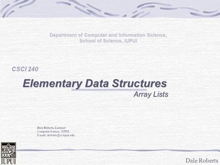 Dale Roberts Department of Computer and Information Science, School of Science, IUPUI CSCI 240 Elementary Data Structures Array Lists Array Lists Dale.